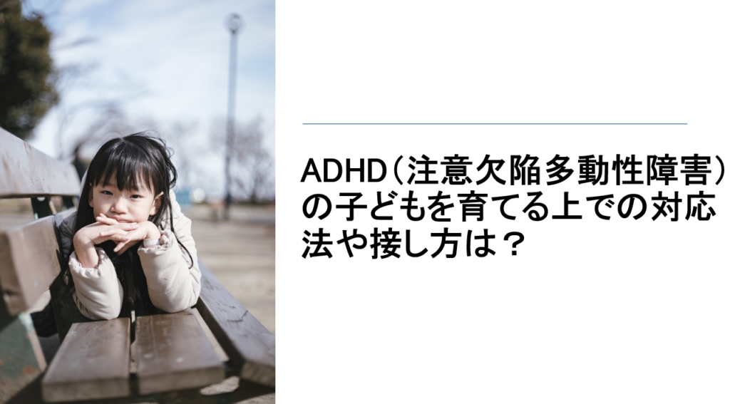 ADHD(注意欠陥多動性障害)の子どもを育てる上での対応法や接し方は?【医師が分かりやすく解説】