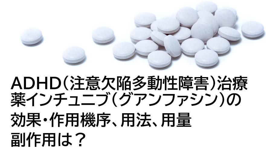 インチュニブ(グアンファシン)の効果や副作用は?ADHD(注意欠陥多動性障害)治療薬を医師が解説